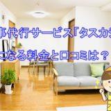 家事代行サービス「タスカジ」気になる料金と口コミは?